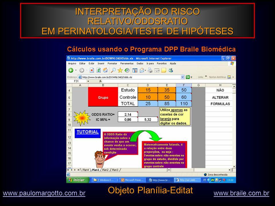 INTERPRETAÇÃO DO RISCO RELATIVO/ODDSRATIO EM PERINATOLOGIA/TESTE DE HIPÓTESES www.braile.com.brwww.paulomargotto.com.br (Cálculos usando o Programa DPP Braile Biomédica) Objeto Planília-Editat