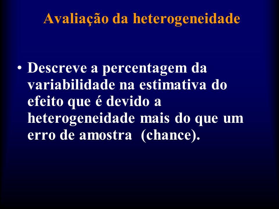 Avaliação da heterogeneidade •Descreve a percentagem da variabilidade na estimativa do efeito que é devido a heterogeneidade mais do que um erro de amostra (chance).