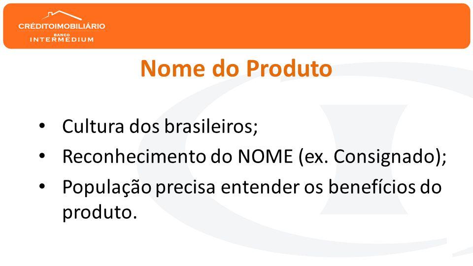 Nome do Produto • Cultura dos brasileiros; • Reconhecimento do NOME (ex.