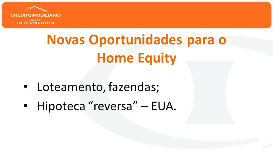 Novas Oportunidades para o Home Equity • Loteamento, fazendas; • Hipoteca reversa – EUA.