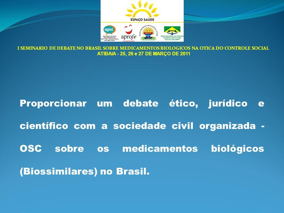 I SEMINARIO DE DEBATE NO BRASIL SOBRE MEDICAMENTOS BIOLOGICOS NA OTICA DO CONTROLE SOCIAL ATIBAIA - 25, 26 e 27 DE MARÇO DE 2011 Proporcionar um debate ético, jurídico e científico com a sociedade civil organizada - OSC sobre os medicamentos biológicos (Biossimilares) no Brasil.