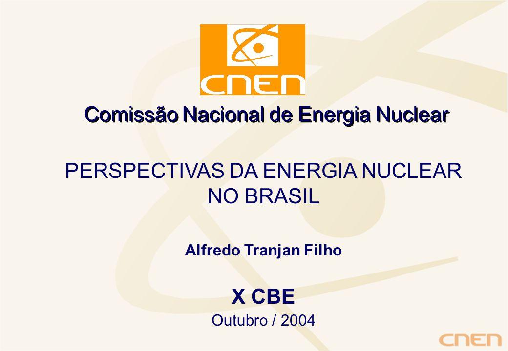 Comissão Nacional de Energia Nuclear PERSPECTIVAS DA ENERGIA NUCLEAR NO BRASIL Alfredo Tranjan Filho X CBE Outubro / 2004