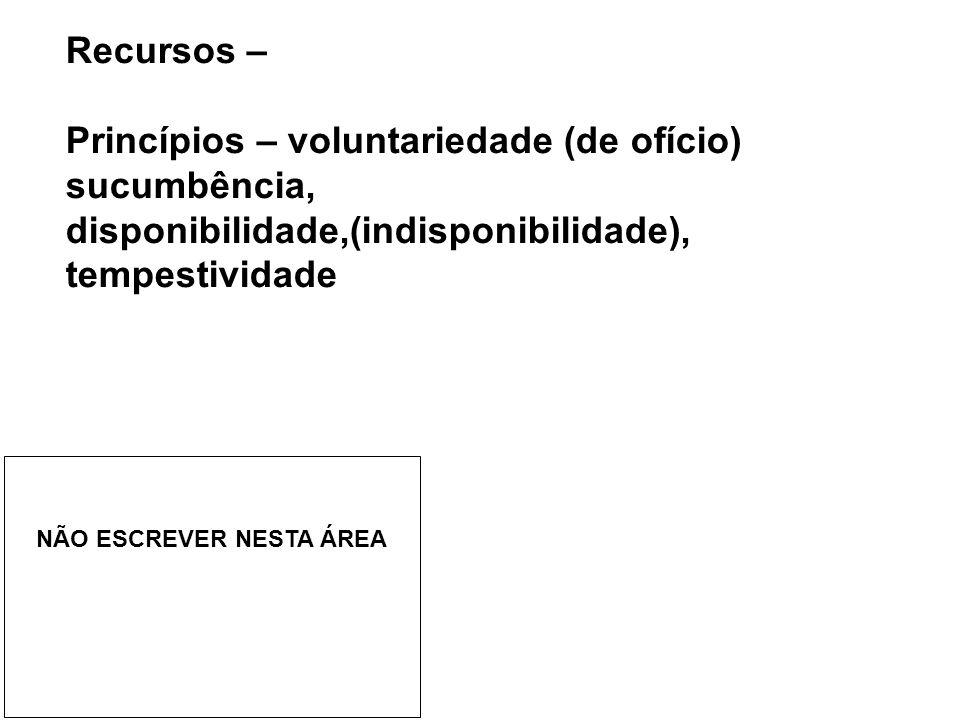 Recursos – Princípios – voluntariedade (de ofício) sucumbência, disponibilidade,(indisponibilidade), tempestividade NÃO ESCREVER NESTA ÁREA