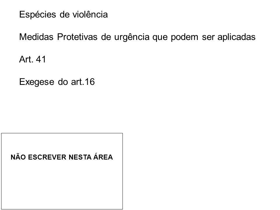 Espécies de violência Medidas Protetivas de urgência que podem ser aplicadas Art. 41 Exegese do art.16 NÃO ESCREVER NESTA ÁREA