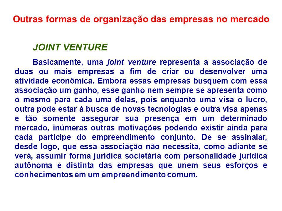 Outras formas de organização das empresas no mercado JOINT VENTURE Basicamente, uma joint venture representa a associação de duas ou mais empresas a f
