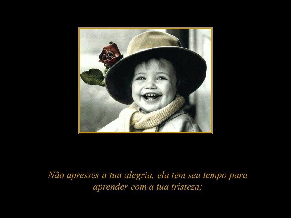 Não apresses a tua alegria, ela tem seu tempo para aprender com a tua tristeza;