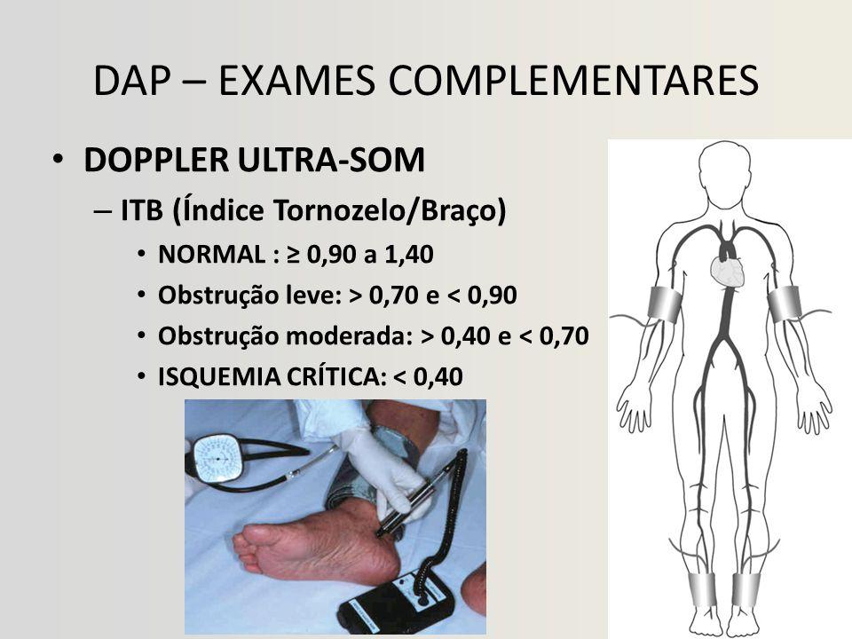 DAP – EXAMES COMPLEMENTARES • DOPPLER ULTRA-SOM – ITB (Índice Tornozelo/Braço) • NORMAL : ≥ 0,90 a 1,40 • Obstrução leve: > 0,70 e < 0,90 • Obstrução moderada: > 0,40 e < 0,70 • ISQUEMIA CRÍTICA: < 0,40