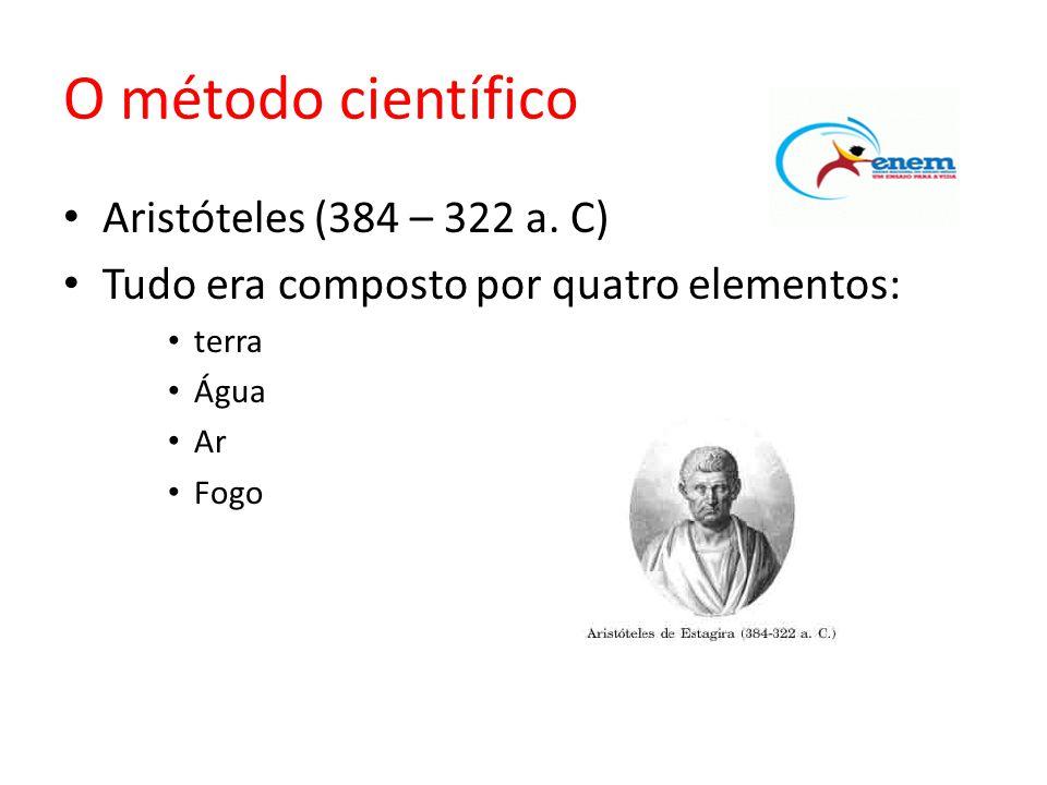 O método científico • Aristóteles (384 – 322 a. C) • Tudo era composto por quatro elementos: • terra • Água • Ar • Fogo