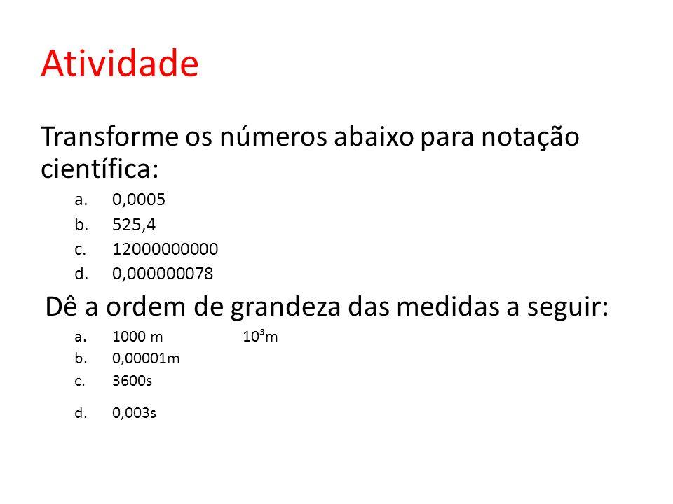 Atividade Transforme os números abaixo para notação científica: a.0,0005 b.525,4 c.12000000000 d.0,000000078 Dê a ordem de grandeza das medidas a segu