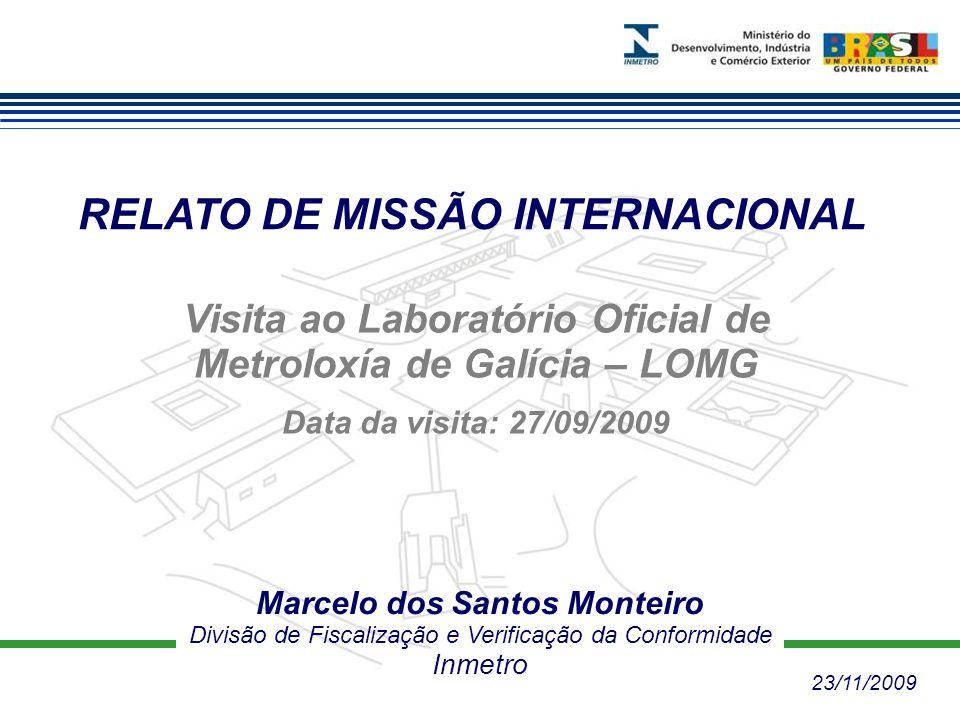 RELATO DE MISSÃO INTERNACIONAL Marcelo dos Santos Monteiro Divisão de Fiscalização e Verificação da Conformidade Inmetro Visita ao Laboratório Oficial de Metroloxía de Galícia – LOMG Data da visita: 27/09/2009 23/11/2009