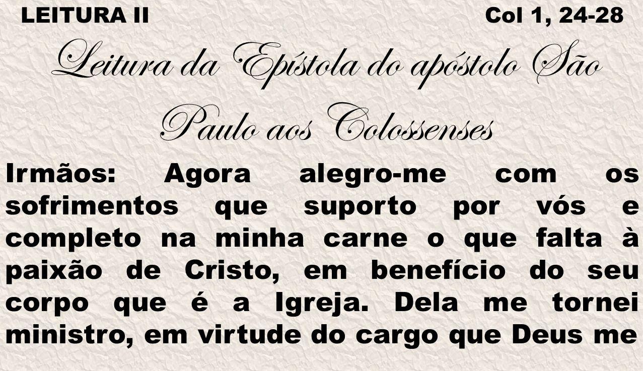 LEITURA II Col 1, 24-28 Leitura da Epístola do apóstolo São Paulo aos Colossenses Irmãos: Agora alegro-me com os sofrimentos que suporto por vós e com