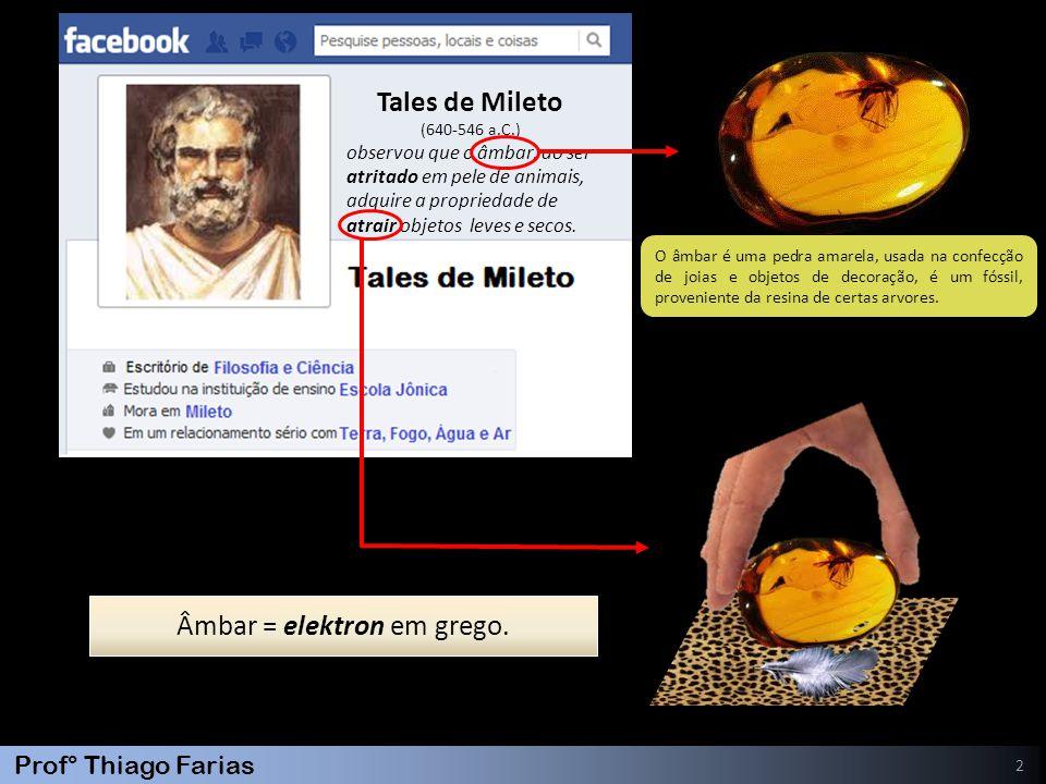 Prof° Thiago Farias 3 Willian Gilbert (1544-1603 ) Gilbert percebeu que, além do âmbar, outros materiais ao serem esfregados, atraíam pequenos objetos.
