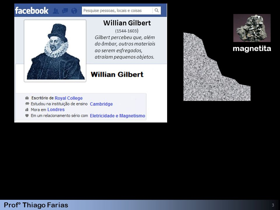 Prof° Thiago Farias 3 Willian Gilbert (1544-1603 ) Gilbert percebeu que, além do âmbar, outros materiais ao serem esfregados, atraíam pequenos objetos