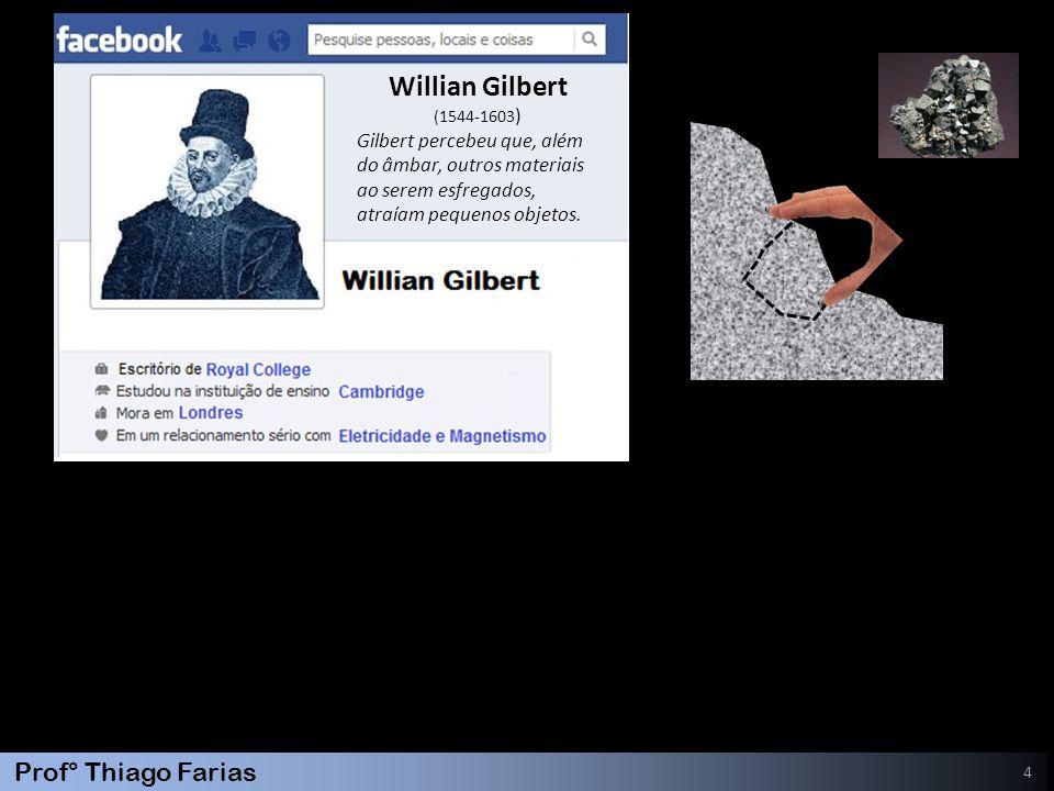 Prof° Thiago Farias 4 Willian Gilbert (1544-1603 ) Gilbert percebeu que, além do âmbar, outros materiais ao serem esfregados, atraíam pequenos objetos