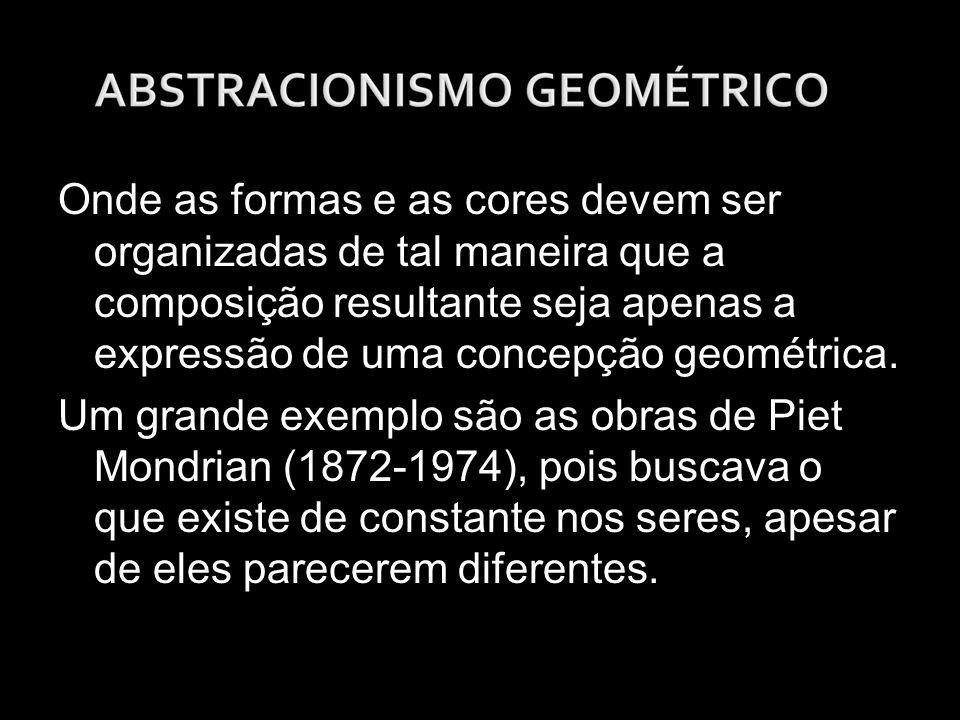 Onde as formas e as cores devem ser organizadas de tal maneira que a composição resultante seja apenas a expressão de uma concepção geométrica.