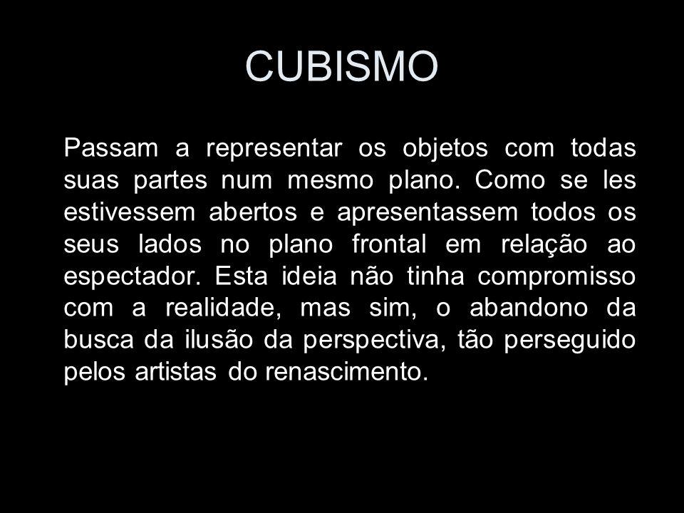 CUBISMO Passam a representar os objetos com todas suas partes num mesmo plano.