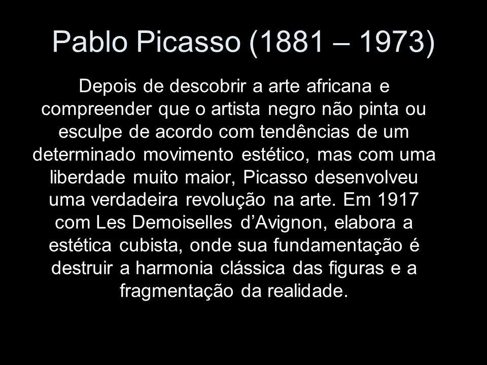 Pablo Picasso (1881 – 1973) Depois de descobrir a arte africana e compreender que o artista negro não pinta ou esculpe de acordo com tendências de um determinado movimento estético, mas com uma liberdade muito maior, Picasso desenvolveu uma verdadeira revolução na arte.