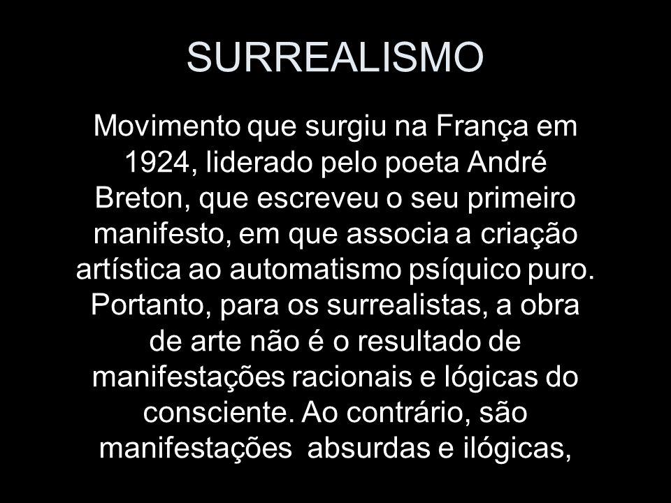 SURREALISMO Movimento que surgiu na França em 1924, liderado pelo poeta André Breton, que escreveu o seu primeiro manifesto, em que associa a criação artística ao automatismo psíquico puro.