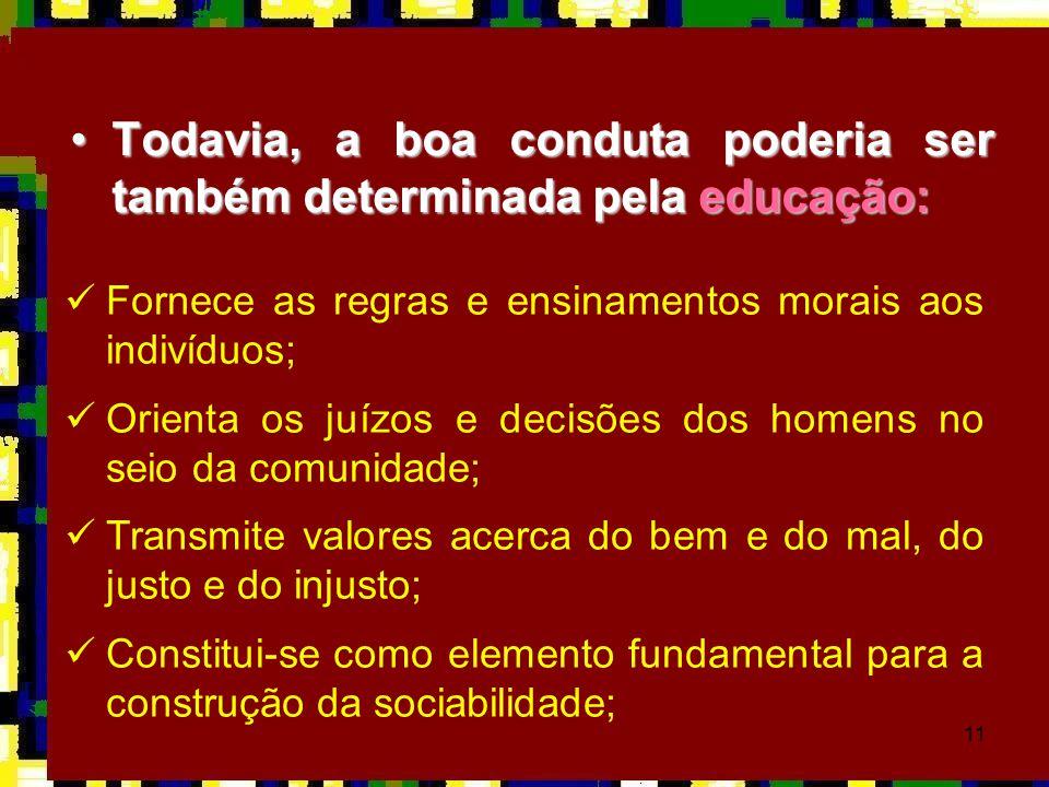 11 •Todavia, a boa conduta poderia ser também determinada pela educação:  Fornece as regras e ensinamentos morais aos indivíduos;  Orienta os juízos