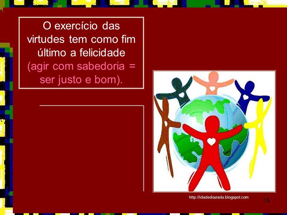 15 O exercício das virtudes tem como fim último a felicidade (agir com sabedoria = ser justo e bom). http://idadedourada.blogspot.com
