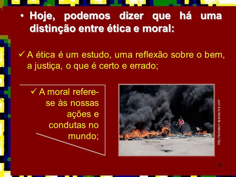 16 •Hoje, podemos dizer que há uma distinção entre ética e moral:  A ética é um estudo, uma reflexão sobre o bem, a justiça, o que é certo e errado;