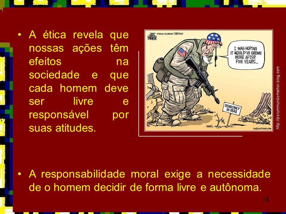 18 •A ética revela que nossas ações têm efeitos na sociedade e que cada homem deve ser livre e responsável por suas atitudes. http://porummundomelhor.