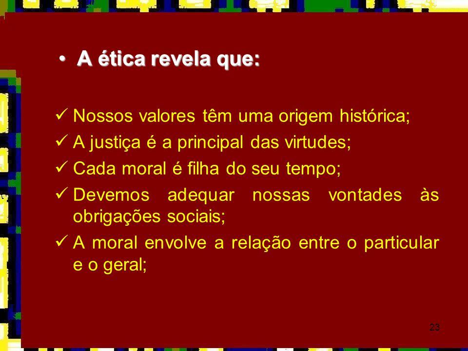 23  Nossos valores têm uma origem histórica;  A justiça é a principal das virtudes;  Cada moral é filha do seu tempo;  Devemos adequar nossas vont