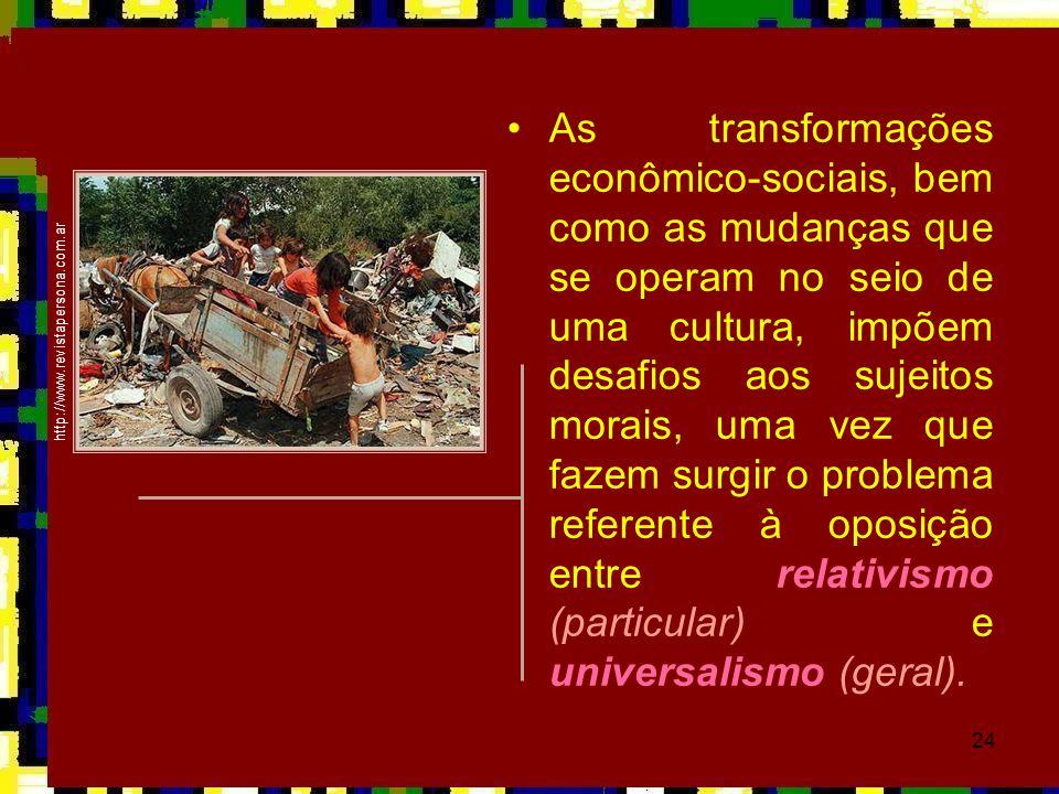 24 •As transformações econômico-sociais, bem como as mudanças que se operam no seio de uma cultura, impõem desafios aos sujeitos morais, uma vez que f