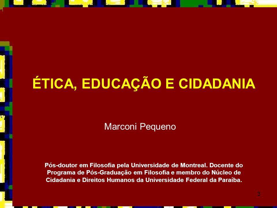 3 ÉTICA, EDUCAÇÃO E CIDADANIA Marconi Pequeno Pós-doutor em Filosofia pela Universidade de Montreal. Docente do Programa de Pós-Graduação em Filosofia