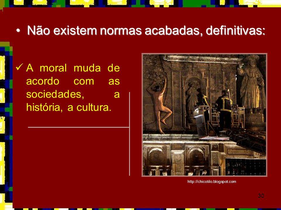 30 •Não existem normas acabadas, definitivas:  A moral muda de acordo com as sociedades, a história, a cultura. http://chicotilo.blogspot.com