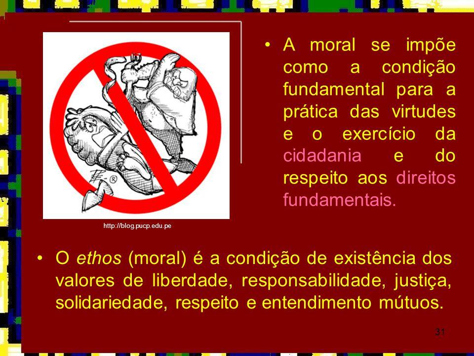 31 •A moral se impõe como a condição fundamental para a prática das virtudes e o exercício da cidadania e do respeito aos direitos fundamentais. http: