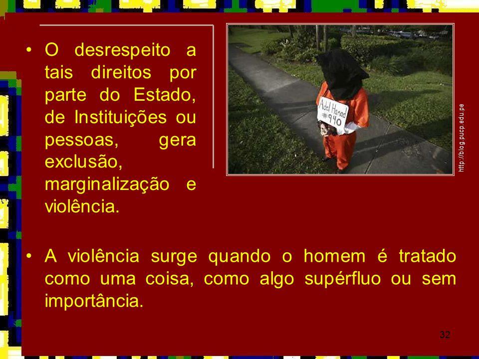 32 •A violência surge quando o homem é tratado como uma coisa, como algo supérfluo ou sem importância. http://blog.pucp.edu.pe •O desrespeito a tais d