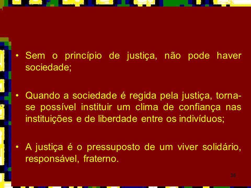 36 •Sem o princípio de justiça, não pode haver sociedade; •Quando a sociedade é regida pela justiça, torna- se possível instituir um clima de confianç