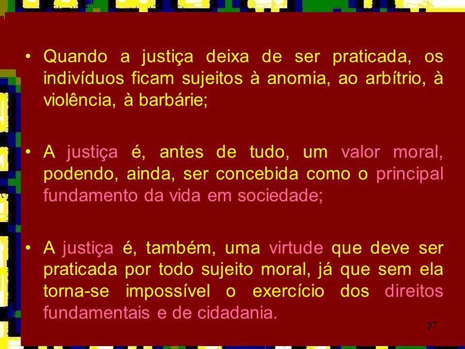 37 •Quando a justiça deixa de ser praticada, os indivíduos ficam sujeitos à anomia, ao arbítrio, à violência, à barbárie; •A justiça é, antes de tudo,