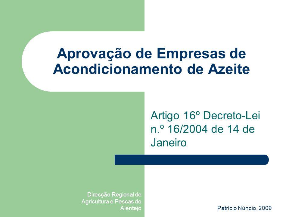 Direcção Regional de Agricultura e Pescas do AlentejoPatrício Núncio, 2009 Aprovação de Empresas de Acondicionamento de Azeite Artigo 16º Decreto-Lei n.º 16/2004 de 14 de Janeiro