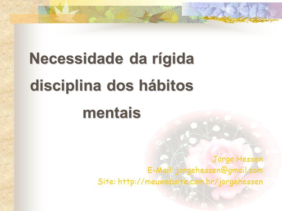 Necessidade da rígida disciplina dos hábitos mentais Jorge Hessen E-Mail: jorgehessen@gmail.com Site: http://meuwebsite.com.br/jorgehessen