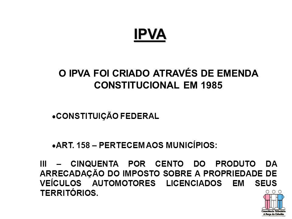 IPVA O IPVA FOI CRIADO ATRAVÉS DE EMENDA CONSTITUCIONAL EM 1985   CONSTITUIÇÃO FEDERAL   ART. 158 – PERTECEM AOS MUNICÍPIOS: lll – CINQUENTA POR C
