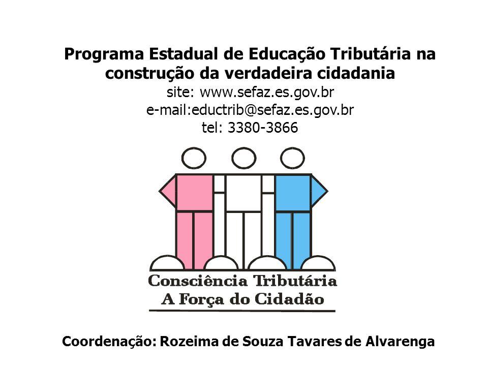 Programa Estadual de Educação Tributária na construção da verdadeira cidadania site: www.sefaz.es.gov.br e-mail:eductrib@sefaz.es.gov.br tel: 3380-3866 Coordenação: Rozeima de Souza Tavares de Alvarenga