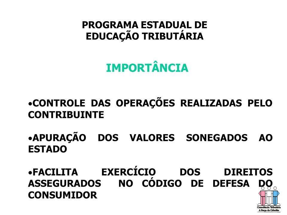 PROGRAMA ESTADUAL DE EDUCAÇÃO TRIBUTÁRIA IMPORTÂNCIA   CONTROLE DAS OPERAÇÕES REALIZADAS PELO CONTRIBUINTE   APURAÇÃO DOS VALORES SONEGADOS AO ESTADO   FACILITA EXERCÍCIO DOS DIREITOS ASSEGURADOS NO CÓDIGO DE DEFESA DO CONSUMIDOR