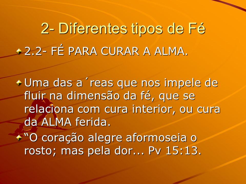 2- Diferentes tipos de Fé 2.2- FÉ PARA CURAR A ALMA. Uma das a´reas que nos impele de fluir na dimensão da fé, que se relaciona com cura interior, ou