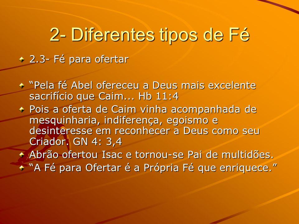 2- Diferentes tipos de Fé 2.3- Fé para ofertar Pela fé Abel ofereceu a Deus mais excelente sacrifício que Caim...