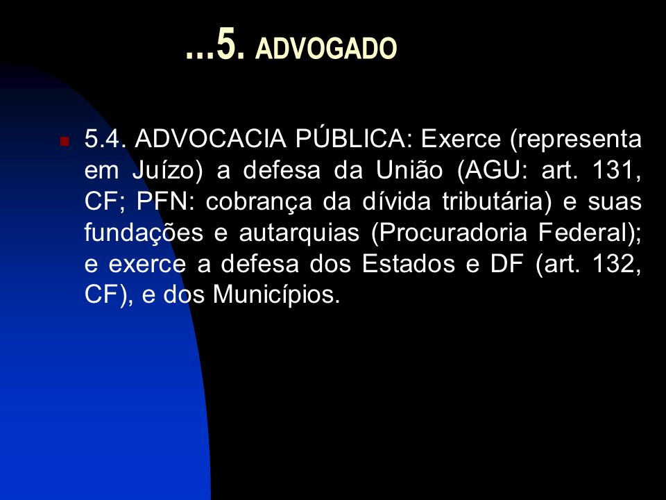 ...5. ADVOGADO  5.4. ADVOCACIA PÚBLICA: Exerce (representa em Juízo) a defesa da União (AGU: art. 131, CF; PFN: cobrança da dívida tributária) e suas