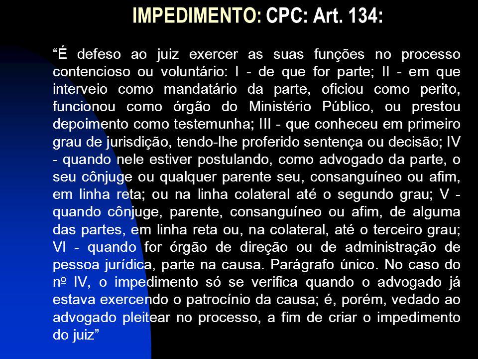 """IMPEDIMENTO: CPC: Art. 134: """"É defeso ao juiz exercer as suas funções no processo contencioso ou voluntário: I - de que for parte; II - em que interve"""