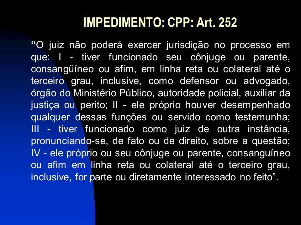 """IMPEDIMENTO: CPP: Art. 252 """"O juiz não poderá exercer jurisdição no processo em que: I - tiver funcionado seu cônjuge ou parente, consangüíneo ou afim"""