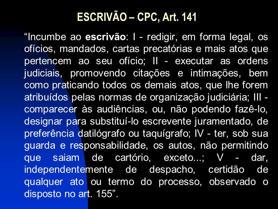 """ESCRIVÃO – CPC, Art. 141 """"Incumbe ao escrivão: I - redigir, em forma legal, os ofícios, mandados, cartas precatórias e mais atos que pertencem ao seu"""