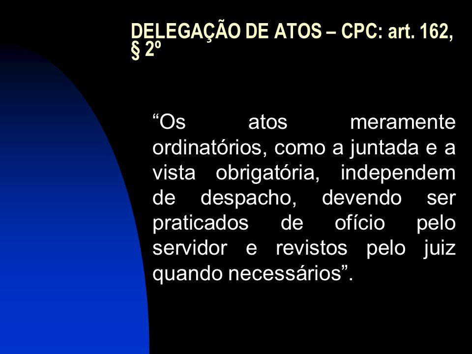 """DELEGAÇÃO DE ATOS – CPC: art. 162, § 2º """"Os atos meramente ordinatórios, como a juntada e a vista obrigatória, independem de despacho, devendo ser pra"""
