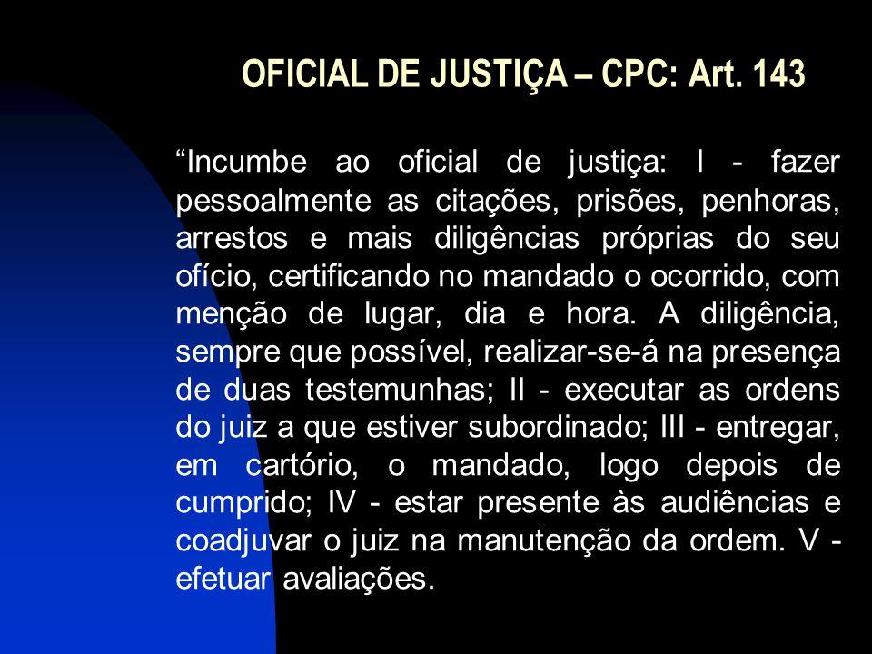 """OFICIAL DE JUSTIÇA – CPC: Art. 143 """"Incumbe ao oficial de justiça: I - fazer pessoalmente as citações, prisões, penhoras, arrestos e mais diligências"""