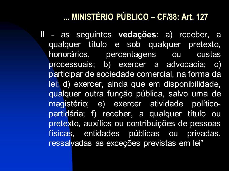 ... MINISTÉRIO PÚBLICO – CF/88: Art. 127 II - as seguintes vedações: a) receber, a qualquer título e sob qualquer pretexto, honorários, percentagens o