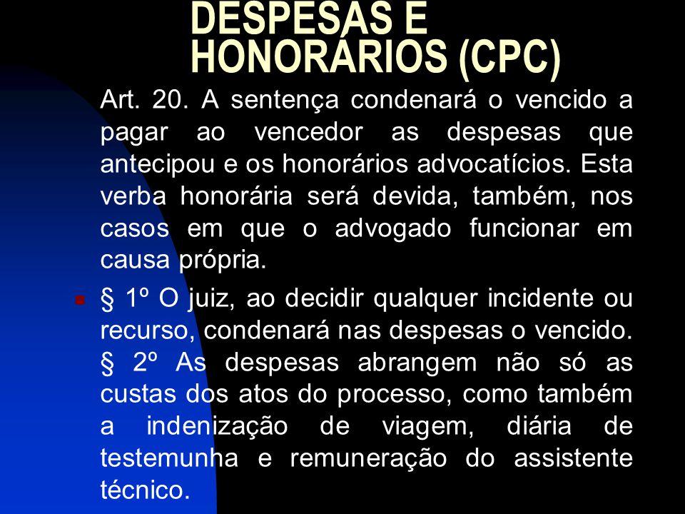 DESPESAS E HONORÁRIOS (CPC) Art. 20. A sentença condenará o vencido a pagar ao vencedor as despesas que antecipou e os honorários advocatícios. Esta v