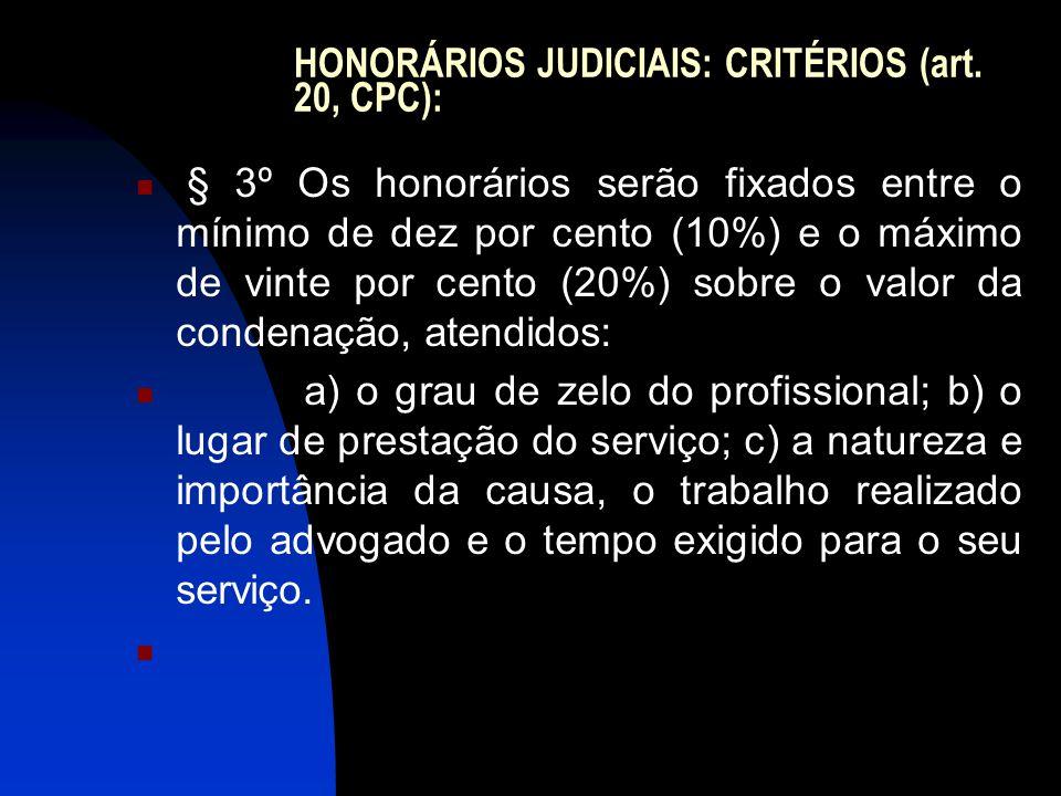 HONORÁRIOS JUDICIAIS: CRITÉRIOS (art. 20, CPC):  § 3º Os honorários serão fixados entre o mínimo de dez por cento (10%) e o máximo de vinte por cento